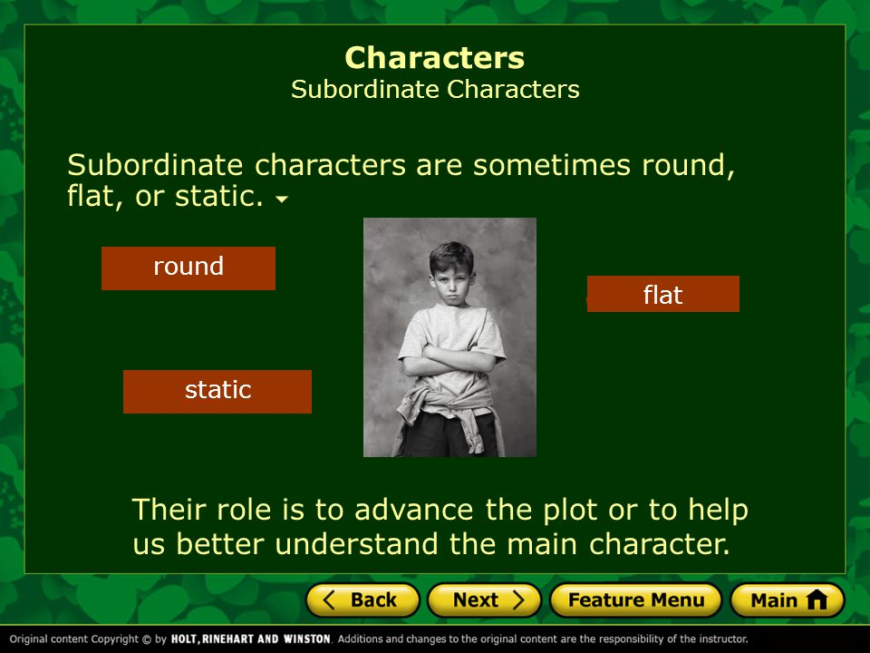 Subordinate characters are sometimes round, flat, or static. Characters Subordinate Characters flat round static Their role is to advance the plot or