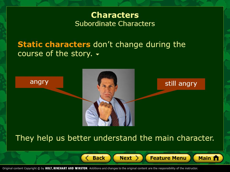 Characters Subordinate Characters Static characters don't change during the course of the story. angry still angry They help us better understand the
