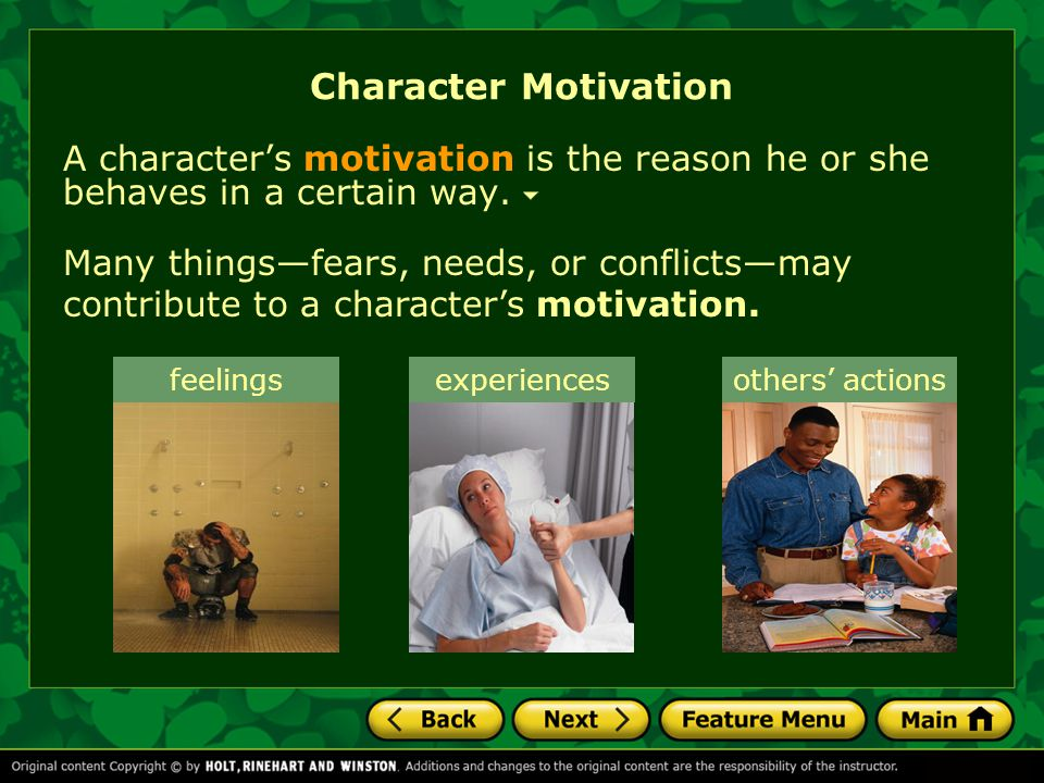 Character Motivation A character's motivation is the reason he or she behaves in a certain way. feelings Many things—fears, needs, or conflicts—may co