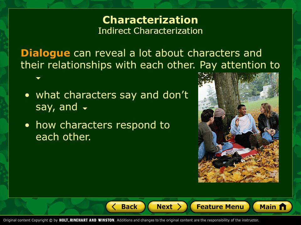 what characters say and don't say, and Dialogue can reveal a lot about characters and their relationships with each other. Pay attention to how charac