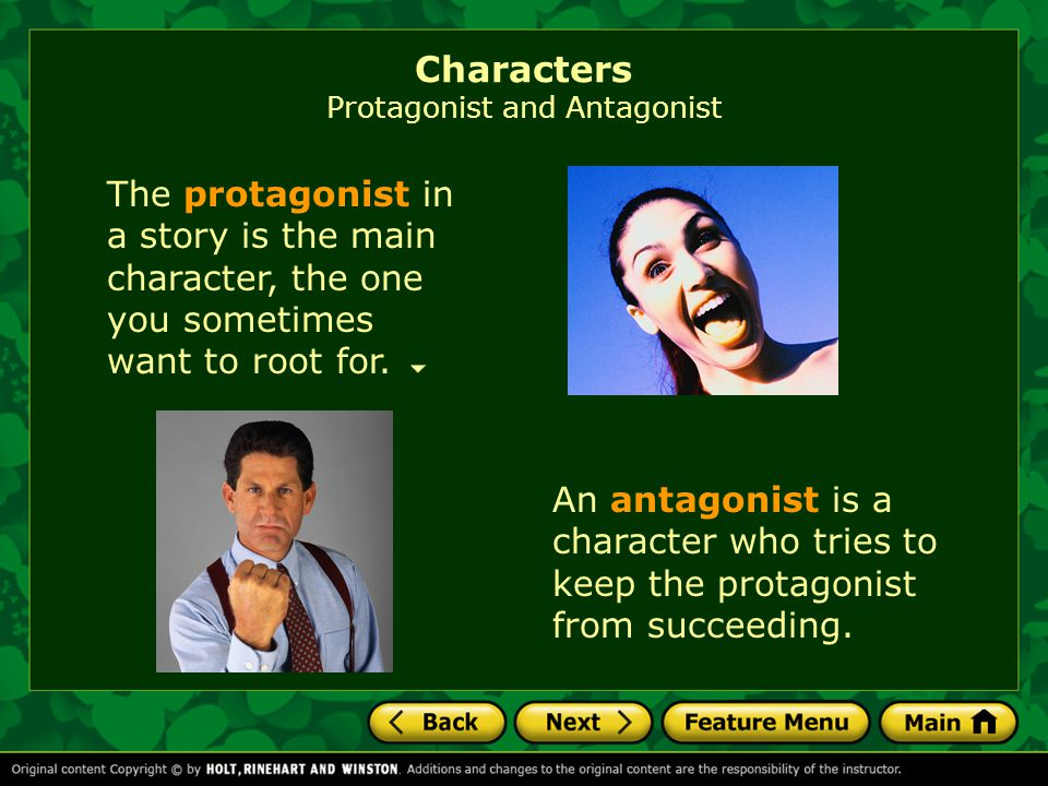 The protagonist in a story is the main character, the one you sometimes want to root for. Characters Protagonist and Antagonist An antagonist is a cha