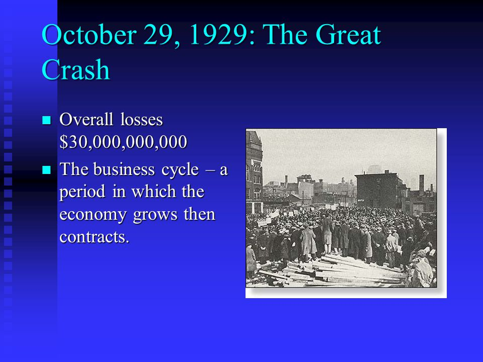 October 29, 1929: The Great Crash Overall losses $30,000,000,000 Overall losses $30,000,000,000 The business cycle – a period in which the economy grows then contracts.