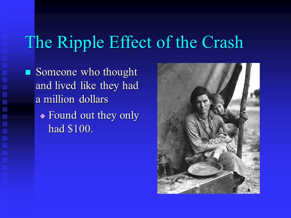 The Ripple Effect of the Crash Someone who thought and lived like they had a million dollars Someone who thought and lived like they had a million dollars  Found out they only had $100.