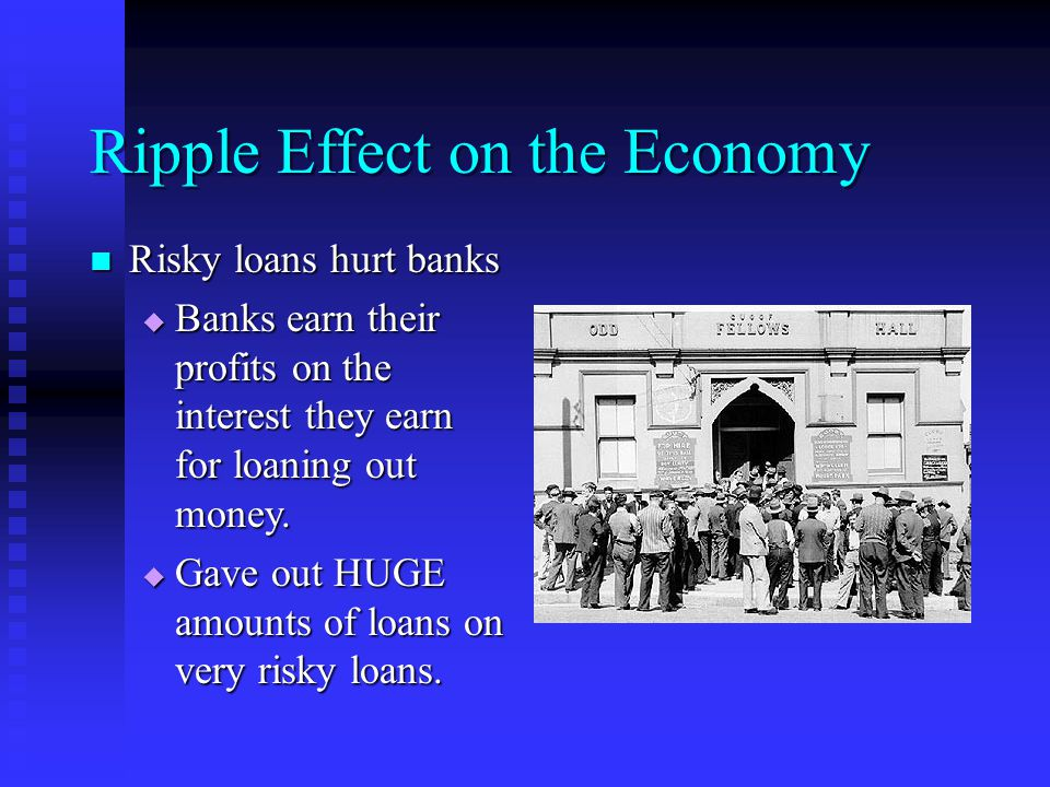 Ripple Effect on the Economy Risky loans hurt banks Risky loans hurt banks  Banks earn their profits on the interest they earn for loaning out money.