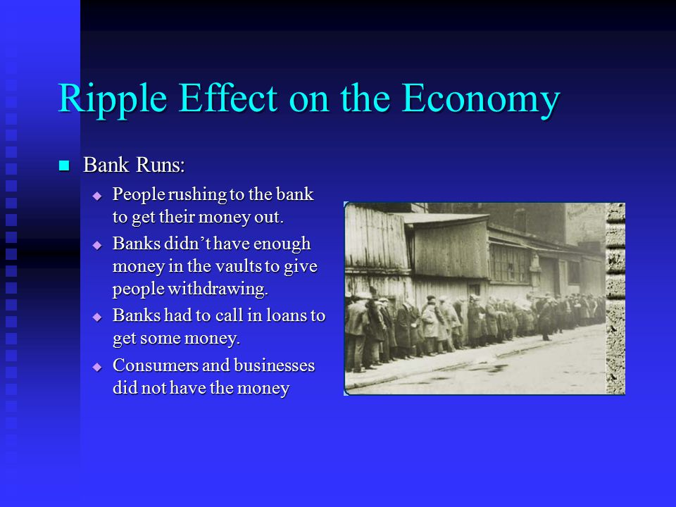 Ripple Effect on the Economy Bank Runs: Bank Runs:  People rushing to the bank to get their money out.