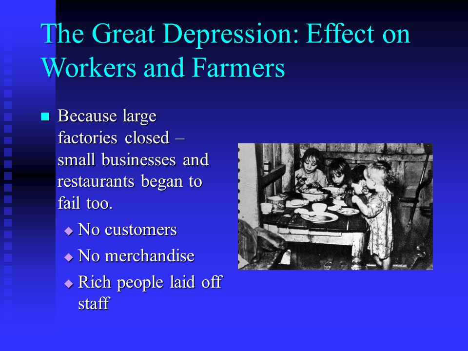 The Great Depression: Effect on Workers and Farmers Because large factories closed – small businesses and restaurants began to fail too.