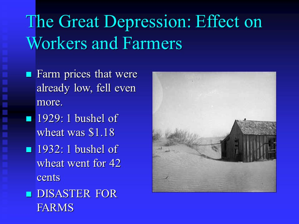 The Great Depression: Effect on Workers and Farmers Farm prices that were already low, fell even more.
