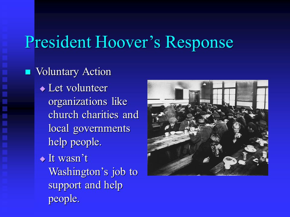 President Hoover's Response Voluntary Action Voluntary Action  Let volunteer organizations like church charities and local governments help people.