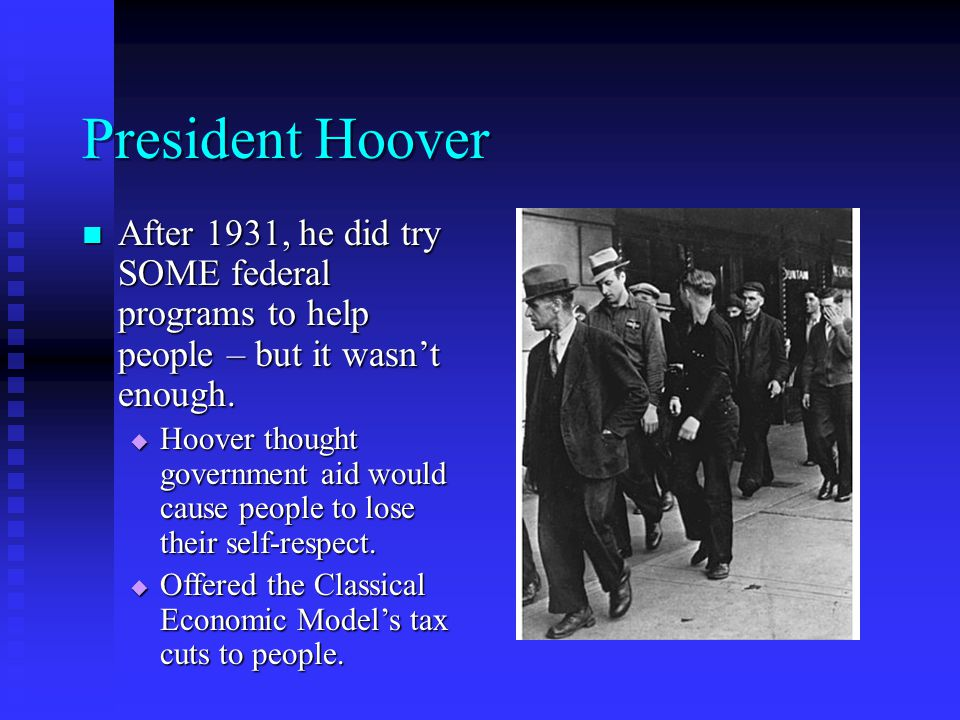 President Hoover After 1931, he did try SOME federal programs to help people – but it wasn't enough.