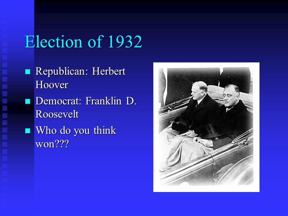 Election of 1932 Republican: Herbert Hoover Republican: Herbert Hoover Democrat: Franklin D. Roosevelt Democrat: Franklin D. Roosevelt Who do you thin