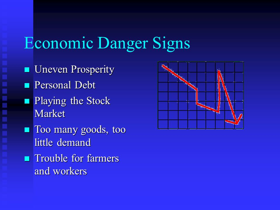 Economic Danger Signs Uneven Prosperity Uneven Prosperity Personal Debt Personal Debt Playing the Stock Market Playing the Stock Market Too many goods, too little demand Too many goods, too little demand Trouble for farmers and workers Trouble for farmers and workers