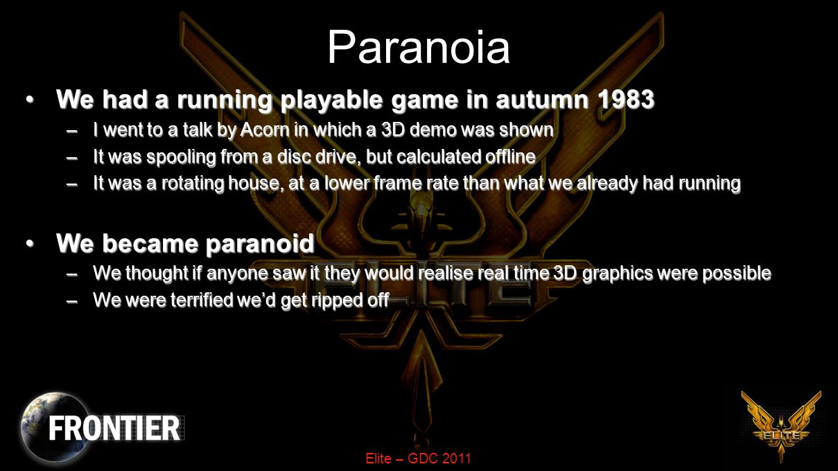 Elite – GDC 2011 Paranoia We had a running playable game in autumn 1983We had a running playable game in autumn 1983 –I went to a talk by Acorn in which a 3D demo was shown –It was spooling from a disc drive, but calculated offline –It was a rotating house, at a lower frame rate than what we already had running We became paranoidWe became paranoid –We thought if anyone saw it they would realise real time 3D graphics were possible –We were terrified we'd get ripped off