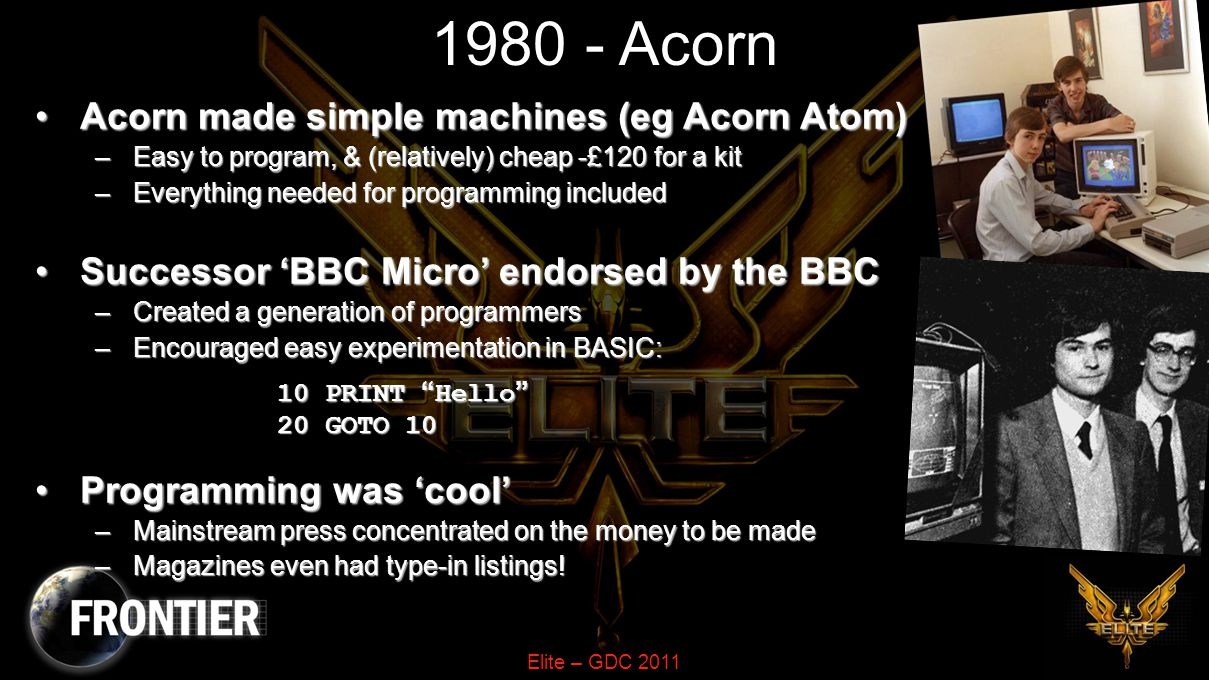 Elite – GDC 2011 1980 - Acorn Acorn made simple machines (eg Acorn Atom)Acorn made simple machines (eg Acorn Atom) –Easy to program, & (relatively) cheap -£120 for a kit –Everything needed for programming included Successor 'BBC Micro' endorsed by the BBCSuccessor 'BBC Micro' endorsed by the BBC –Created a generation of programmers –Encouraged easy experimentation in BASIC: 10 PRINT Hello 20 GOTO 10 Programming was 'cool'Programming was 'cool' –Mainstream press concentrated on the money to be made –Magazines even had type-in listings!
