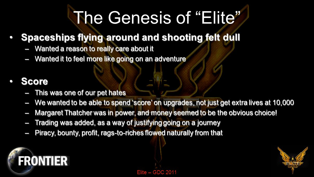 Elite – GDC 2011 The Elite The RatingThe Rating –We wanted to reward and track progression –The player needed to feel special, part of a secret organisation –Becoming one of The Elite felt like a great goal Short filenames and no spaces killed the The Short filenames and no spaces killed the The –So we referred to it as Elite and it stuck –And so Elite was born We were very very luckyWe were very very lucky –We were at the right place, right time with the right game