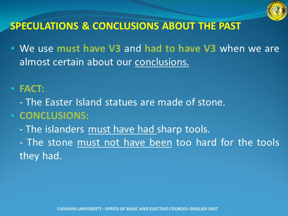 SPECULATIONS & CONCLUSIONS ABOUT THE PAST We use must have V3 and had to have V3 when we are almost certain about our conclusions.