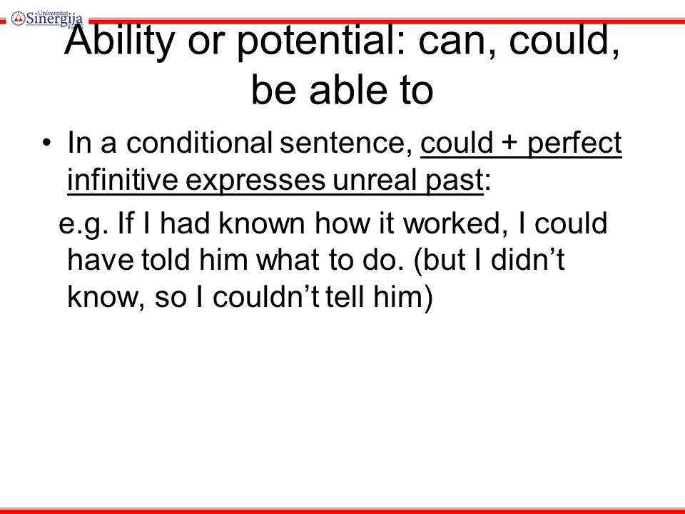 Ability or potential: can, could, be able to In a conditional sentence, could + perfect infinitive expresses unreal past: e.g.