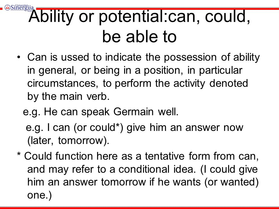 Ability or potential:can, could, be able to Can is ussed to indicate the possession of ability in general, or being in a position, in particular circumstances, to perform the activity denoted by the main verb.