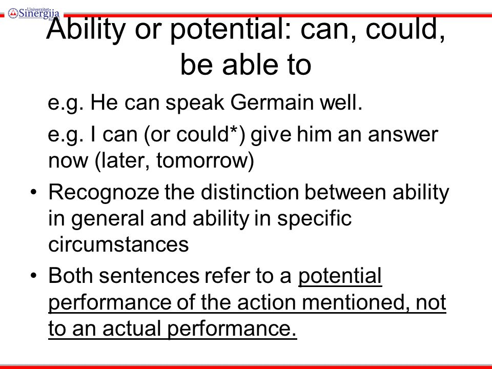 Ability or potential: can, could, be able to e.g.He can speak Germain well.
