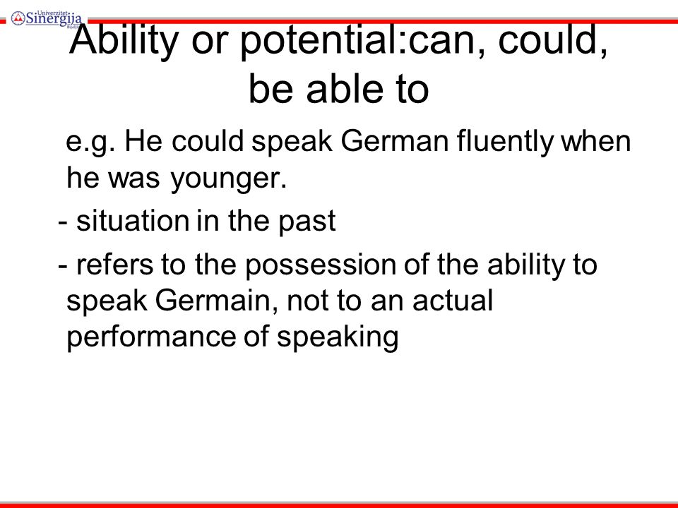Ability or potential:can, could, be able to e.g.