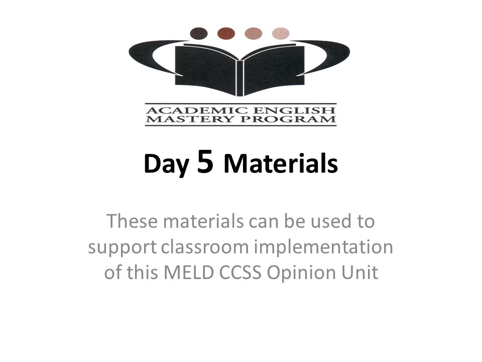 Day 5 Materials These materials can be used to support classroom implementation of this MELD CCSS Opinion Unit