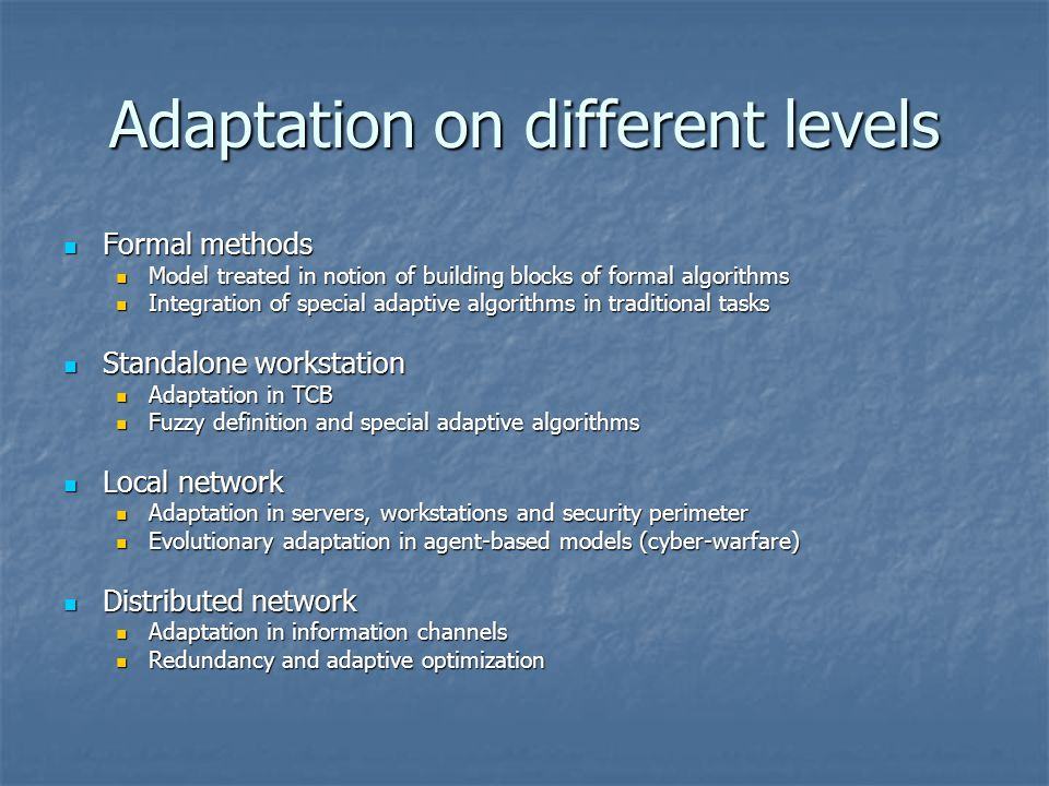 Adaptation on different levels Formal methods Formal methods Model treated in notion of building blocks of formal algorithms Model treated in notion of building blocks of formal algorithms Integration of special adaptive algorithms in traditional tasks Integration of special adaptive algorithms in traditional tasks Standalone workstation Standalone workstation Adaptation in TCB Adaptation in TCB Fuzzy definition and special adaptive algorithms Fuzzy definition and special adaptive algorithms Local network Local network Adaptation in servers, workstations and security perimeter Adaptation in servers, workstations and security perimeter Evolutionary adaptation in agent-based models (cyber-warfare) Evolutionary adaptation in agent-based models (cyber-warfare) Distributed network Distributed network Adaptation in information channels Adaptation in information channels Redundancy and adaptive optimization Redundancy and adaptive optimization