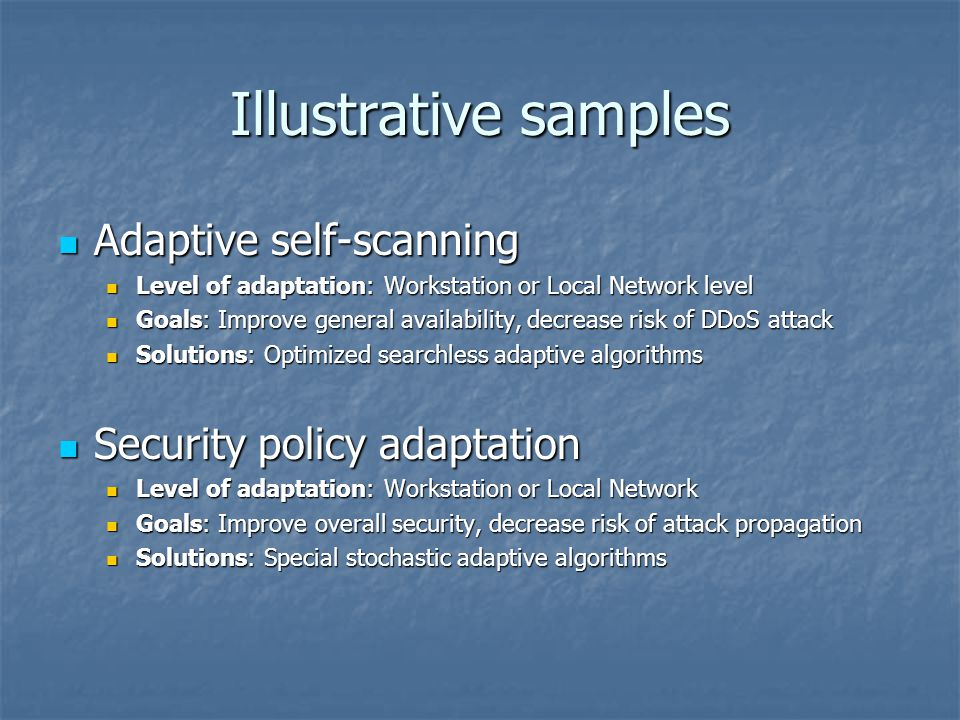 Illustrative samples Adaptive self-scanning Adaptive self-scanning Level of adaptation: Workstation or Local Network level Level of adaptation: Workstation or Local Network level Goals: Improve general availability, decrease risk of DDoS attack Goals: Improve general availability, decrease risk of DDoS attack Solutions: Optimized searchless adaptive algorithms Solutions: Optimized searchless adaptive algorithms Security policy adaptation Security policy adaptation Level of adaptation: Workstation or Local Network Level of adaptation: Workstation or Local Network Goals: Improve overall security, decrease risk of attack propagation Goals: Improve overall security, decrease risk of attack propagation Solutions: Special stochastic adaptive algorithms Solutions: Special stochastic adaptive algorithms