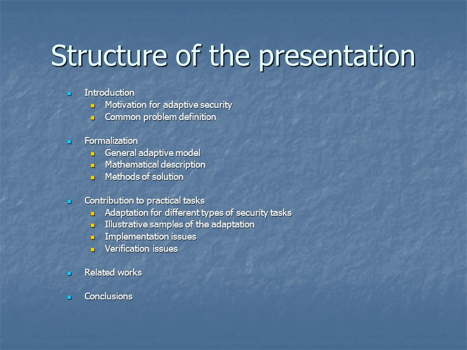 Structure of the presentation Introduction Introduction Motivation for adaptive security Motivation for adaptive security Common problem definition Common problem definition Formalization Formalization General adaptive model General adaptive model Mathematical description Mathematical description Methods of solution Methods of solution Contribution to practical tasks Contribution to practical tasks Adaptation for different types of security tasks Adaptation for different types of security tasks Illustrative samples of the adaptation Illustrative samples of the adaptation Implementation issues Implementation issues Verification issues Verification issues Related works Related works Conclusions Conclusions