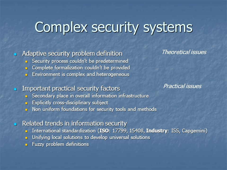 Complex security systems Adaptive security problem definition Adaptive security problem definition Security process couldn't be predetermined Security process couldn't be predetermined Complete formalization couldn't be provided Complete formalization couldn't be provided Environment is complex and heterogeneous Environment is complex and heterogeneous Important practical security factors Important practical security factors Secondary place in overall information infrastructure Secondary place in overall information infrastructure Explicitly cross-disciplinary subject Explicitly cross-disciplinary subject Non uniform foundations for security tools and methods Non uniform foundations for security tools and methods Related trends in information security Related trends in information security International standardization (ISO: 17799, 15408, Industry: ISS, Capgemini) International standardization (ISO: 17799, 15408, Industry: ISS, Capgemini) Unifying local solutions to develop universal solutions Unifying local solutions to develop universal solutions Fuzzy problem definitions Fuzzy problem definitions Theoretical issues Practical issues