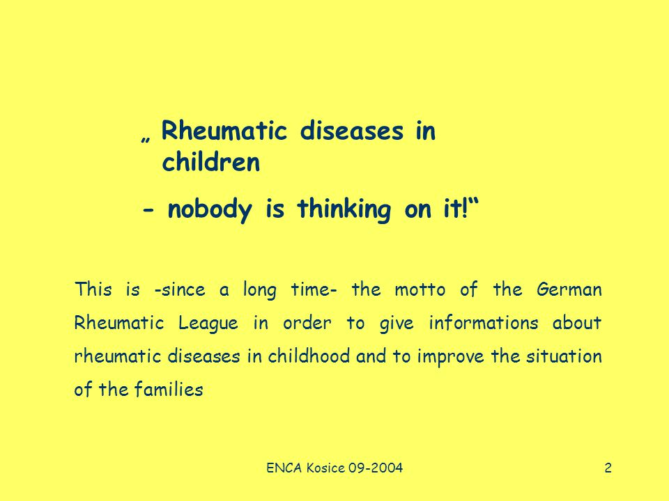 "ENCA Kosice 09-20042 "" Rheumatic diseases in children - nobody is thinking on it! This is -since a long time- the motto of the German Rheumatic League in order to give informations about rheumatic diseases in childhood and to improve the situation of the families"