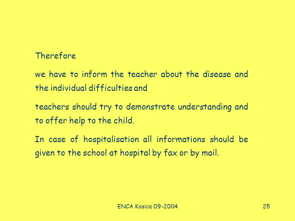 ENCA Kosice 09-200425 Therefore we have to inform the teacher about the disease and the individual difficulties and teachers should try to demonstrate understanding and to offer help to the child.