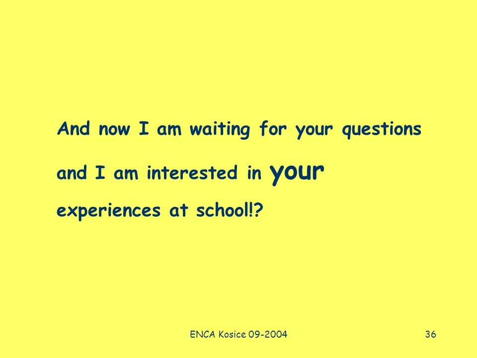 ENCA Kosice 09-200436 And now I am waiting for your questions and I am interested in your experiences at school!?