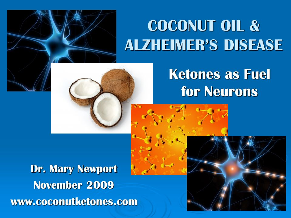 Dr. Mary Newport November 2009 www.coconutketones.com COCONUT OIL & ALZHEIMER'S DISEASE Ketones as Fuel for Neurons