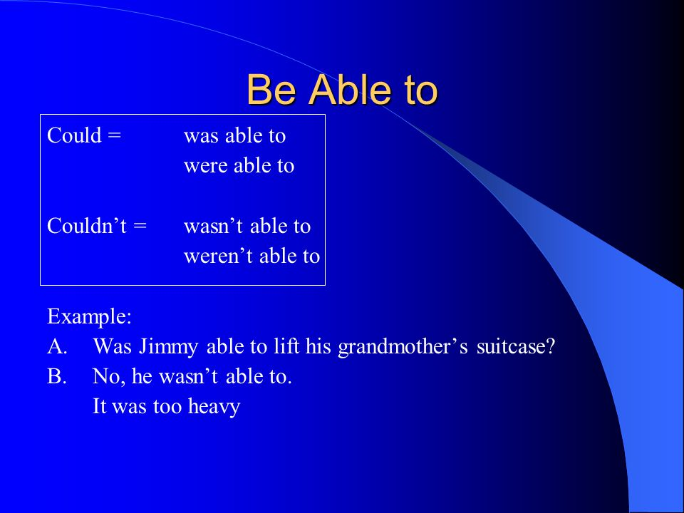 Be Able to Could = was able to were able to Couldn't =wasn't able to weren't able to Example: A.Was Jimmy able to lift his grandmother's suitcase.