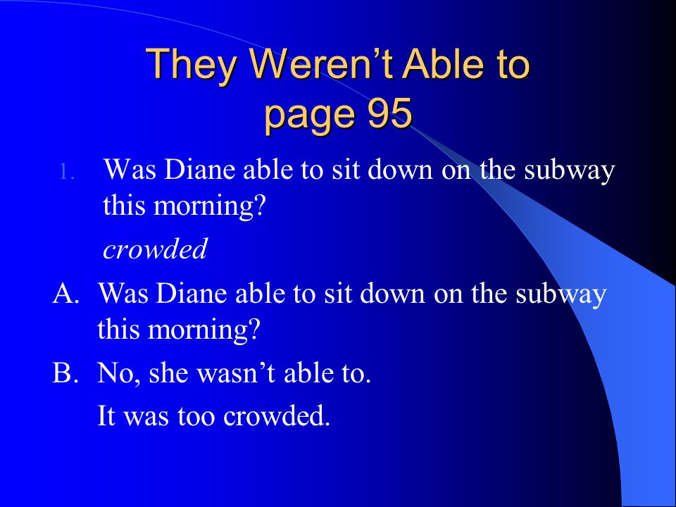 They Weren't Able to page 95 1.Was Diane able to sit down on the subway this morning.