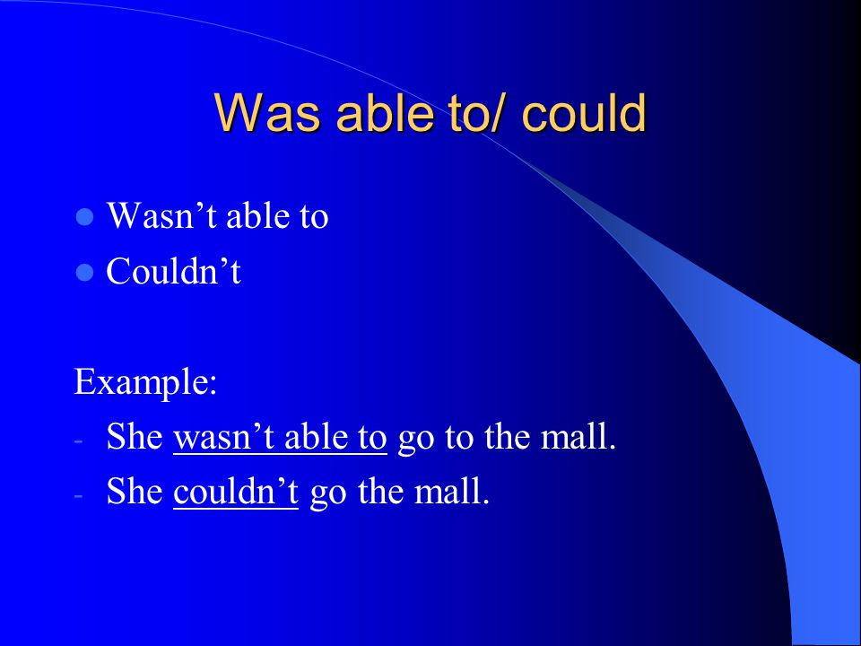 Was able to/ could Wasn't able to Couldn't Example: - She wasn't able to go to the mall.