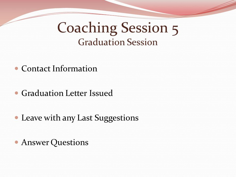 Coaching Session 5 Graduation Session Contact Information Graduation Letter Issued Leave with any Last Suggestions Answer Questions