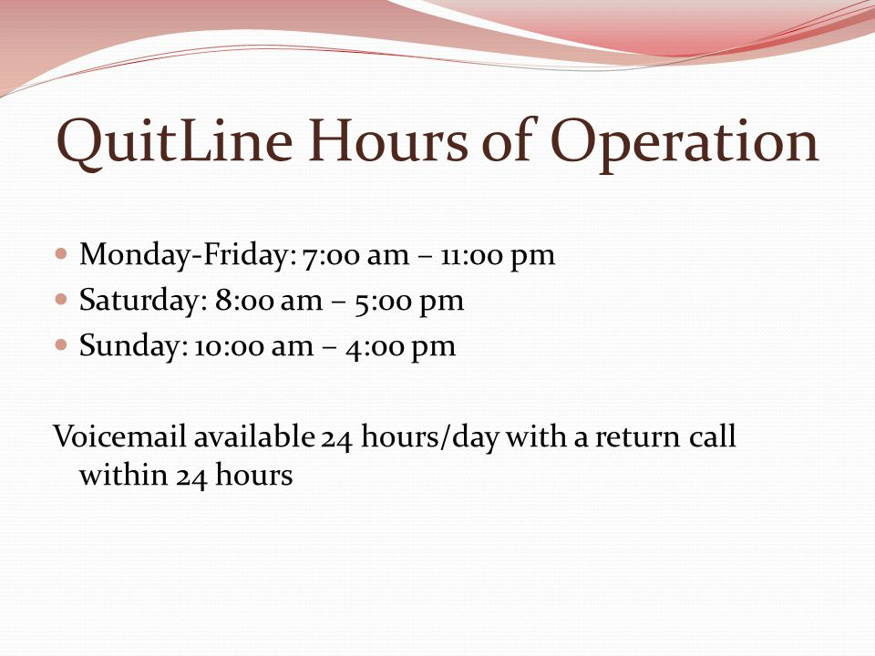 QuitLine Hours of Operation Monday-Friday: 7:00 am – 11:00 pm Saturday: 8:00 am – 5:00 pm Sunday: 10:00 am – 4:00 pm Voic available 24 hours/day with a return call within 24 hours