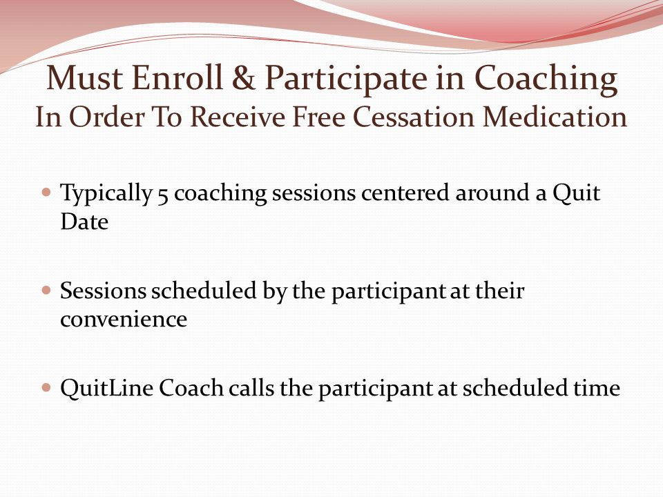 Must Enroll & Participate in Coaching In Order To Receive Free Cessation Medication Typically 5 coaching sessions centered around a Quit Date Sessions scheduled by the participant at their convenience QuitLine Coach calls the participant at scheduled time