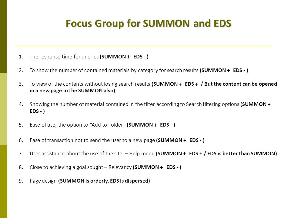 Focus Group for SUMMON and EDS 1.The response time for queries (SUMMON + EDS - ) 2.To show the number of contained materials by category for search results (SUMMON + EDS - ) 3.To view of the contents without losing search results (SUMMON + EDS + / But the content can be opened in a new page in the SUMMON also) 4.Showing the number of material contained in the filter according to Search filtering options (SUMMON + EDS - ) 5.Ease of use, the option to Add to Folder (SUMMON + EDS - ) 6.Ease of transaction not to send the user to a new page (SUMMON + EDS - ) 7.User assistance about the use of the site – Help menu (SUMMON + EDS + / EDS is better than SUMMON) 8.Close to achieving a goal sought – Relevancy (SUMMON + EDS - ) 9.Page design (SUMMON is orderly.