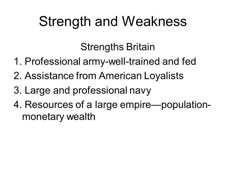 Strength and Weakness Strengths Britain 1. Professional army-well-trained and fed 2.