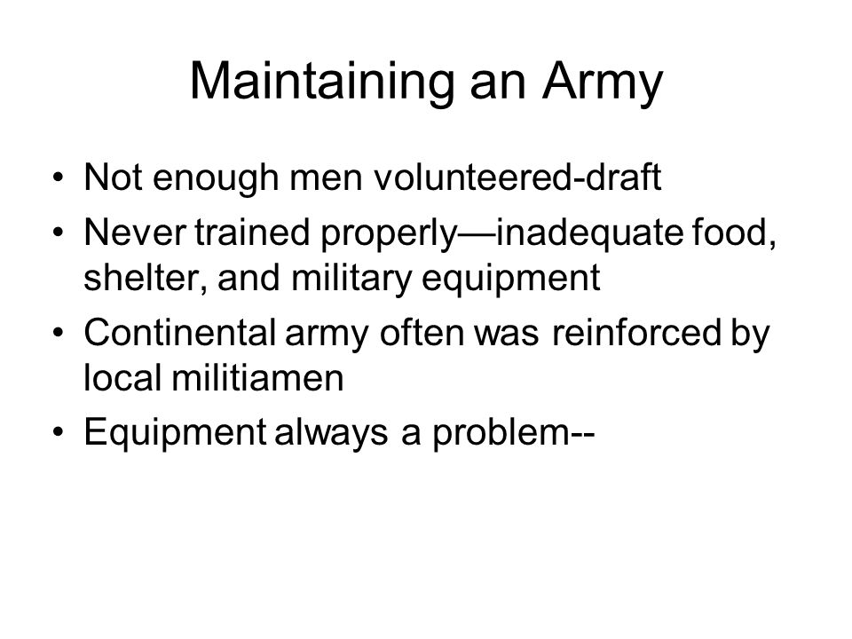 Maintaining an Army Not enough men volunteered-draft Never trained properly—inadequate food, shelter, and military equipment Continental army often was reinforced by local militiamen Equipment always a problem--
