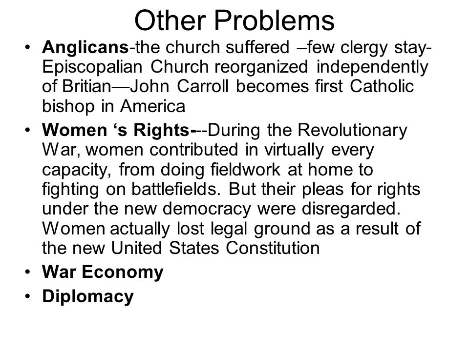 Other Problems Anglicans-the church suffered –few clergy stay- Episcopalian Church reorganized independently of Britian—John Carroll becomes first Catholic bishop in America Women 's Rights---During the Revolutionary War, women contributed in virtually every capacity, from doing fieldwork at home to fighting on battlefields.