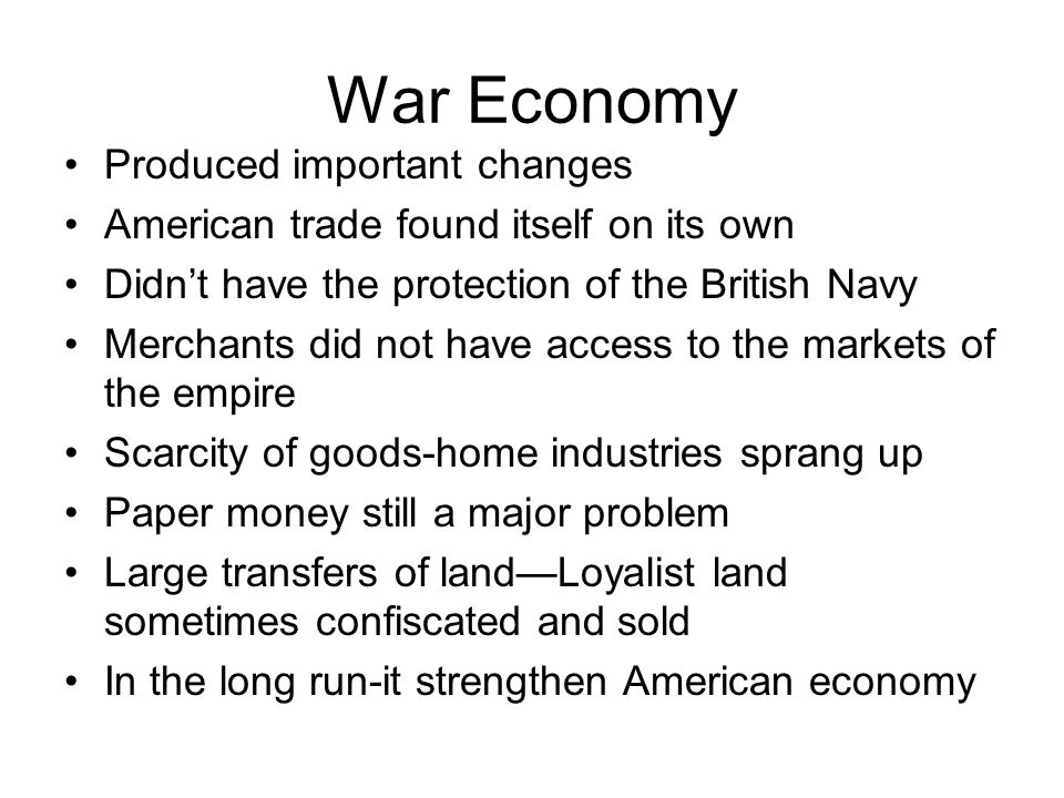 War Economy Produced important changes American trade found itself on its own Didn't have the protection of the British Navy Merchants did not have access to the markets of the empire Scarcity of goods-home industries sprang up Paper money still a major problem Large transfers of land—Loyalist land sometimes confiscated and sold In the long run-it strengthen American economy