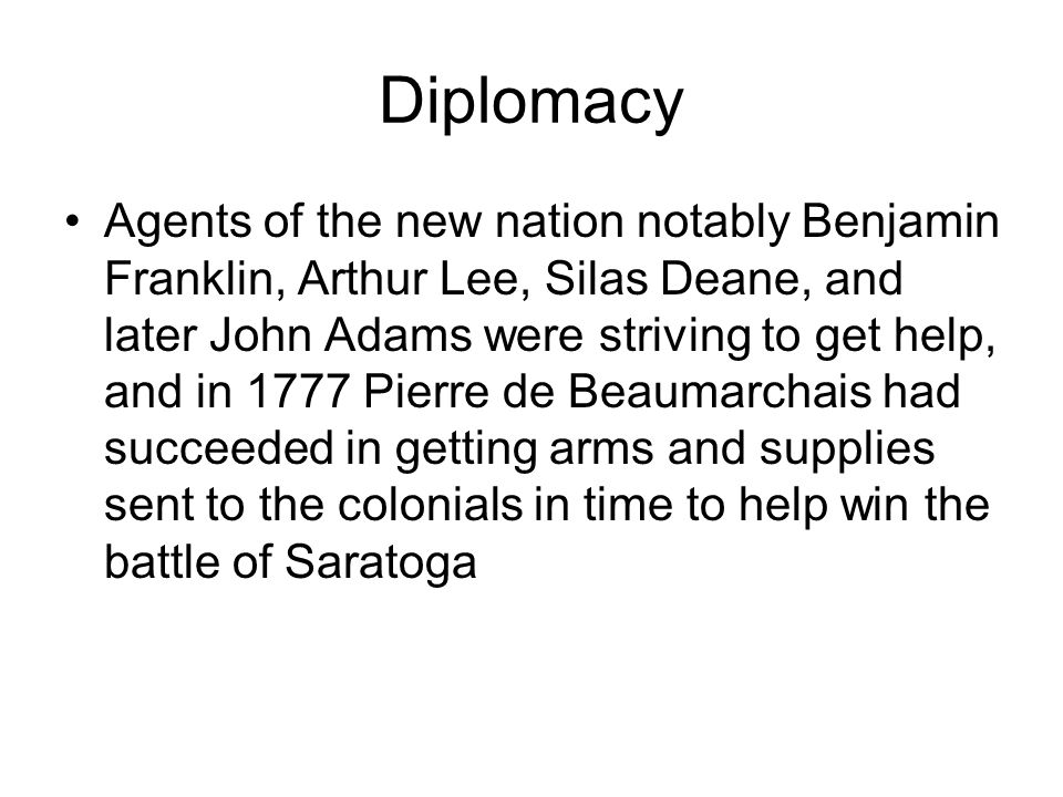 Diplomacy Agents of the new nation notably Benjamin Franklin, Arthur Lee, Silas Deane, and later John Adams were striving to get help, and in 1777 Pierre de Beaumarchais had succeeded in getting arms and supplies sent to the colonials in time to help win the battle of Saratoga