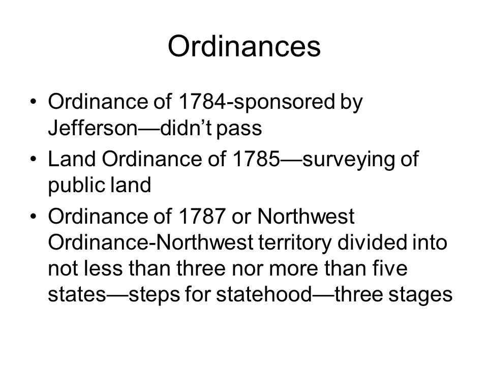 Ordinances Ordinance of 1784-sponsored by Jefferson—didn't pass Land Ordinance of 1785—surveying of public land Ordinance of 1787 or Northwest Ordinance-Northwest territory divided into not less than three nor more than five states—steps for statehood—three stages