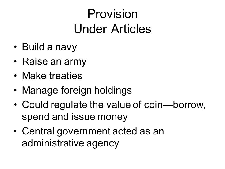 Provision Under Articles Build a navy Raise an army Make treaties Manage foreign holdings Could regulate the value of coin—borrow, spend and issue money Central government acted as an administrative agency