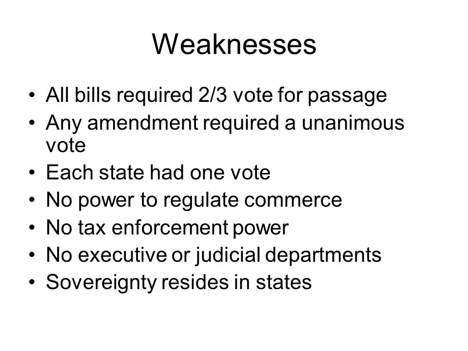 Weaknesses All bills required 2/3 vote for passage Any amendment required a unanimous vote Each state had one vote No power to regulate commerce No tax enforcement power No executive or judicial departments Sovereignty resides in states