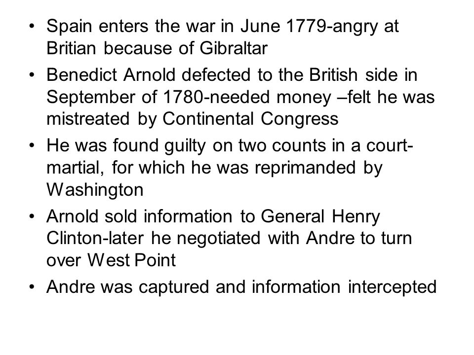 Spain enters the war in June 1779-angry at Britian because of Gibraltar Benedict Arnold defected to the British side in September of 1780-needed money –felt he was mistreated by Continental Congress He was found guilty on two counts in a court- martial, for which he was reprimanded by Washington Arnold sold information to General Henry Clinton-later he negotiated with Andre to turn over West Point Andre was captured and information intercepted