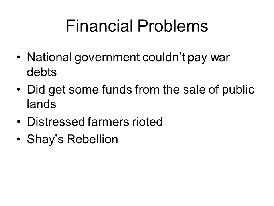 Financial Problems National government couldn't pay war debts Did get some funds from the sale of public lands Distressed farmers rioted Shay's Rebellion