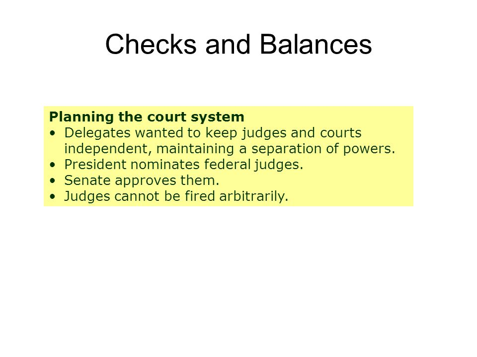 Checks and Balances Planning the court system Delegates wanted to keep judges and courts independent, maintaining a separation of powers.